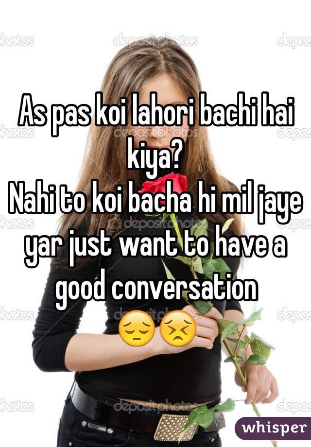 As pas koi lahori bachi hai kiya? Nahi to koi bacha hi mil jaye yar just want to have a good conversation  😔😣