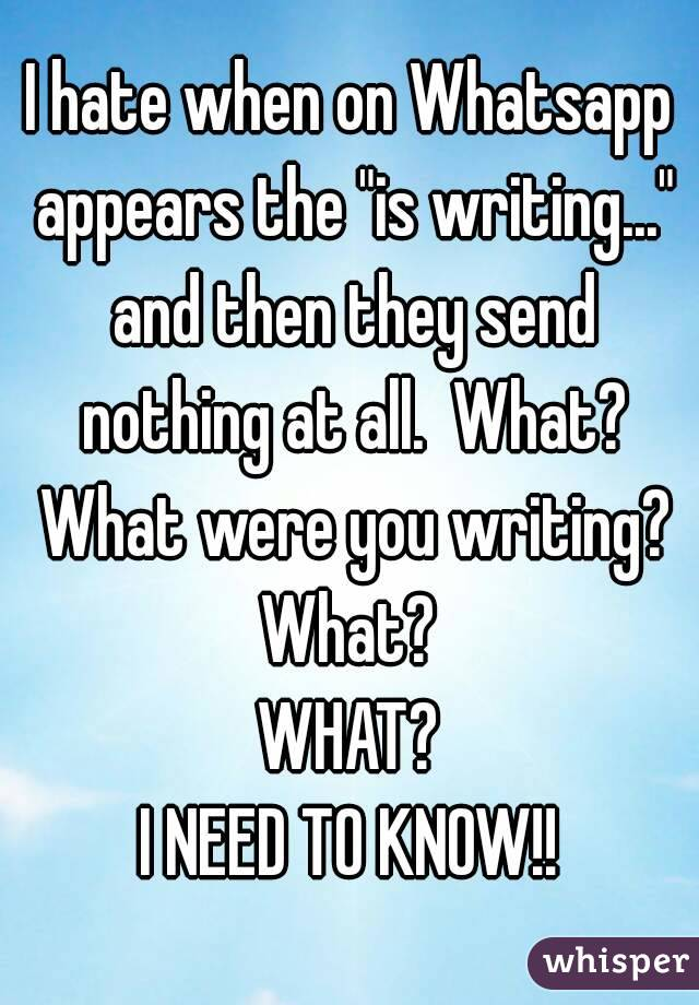 """I hate when on Whatsapp appears the """"is writing..."""" and then they send nothing at all.  What? What were you writing? What?  WHAT? I NEED TO KNOW!!"""