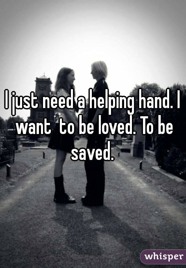 I just need a helping hand. I want  to be loved. To be saved.