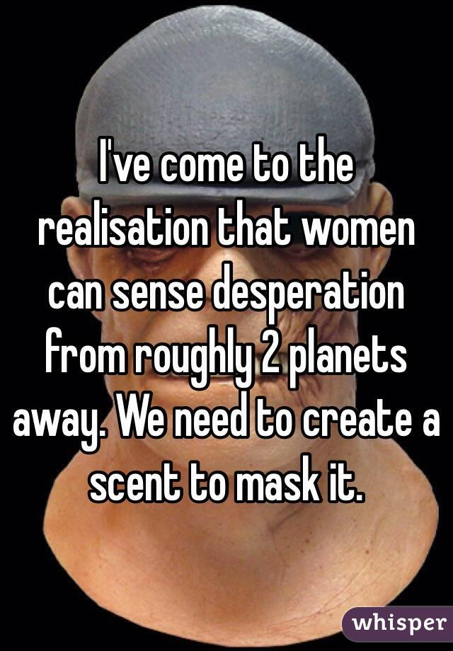 I've come to the realisation that women can sense desperation from roughly 2 planets away. We need to create a scent to mask it.