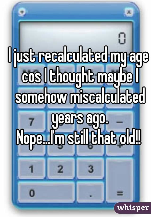 I just recalculated my age cos I thought maybe I somehow miscalculated years ago. Nope...I'm still that old!!