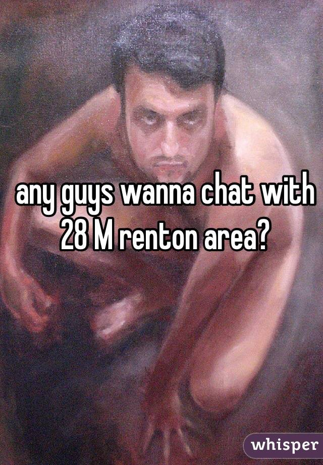 any guys wanna chat with 28 M renton area?