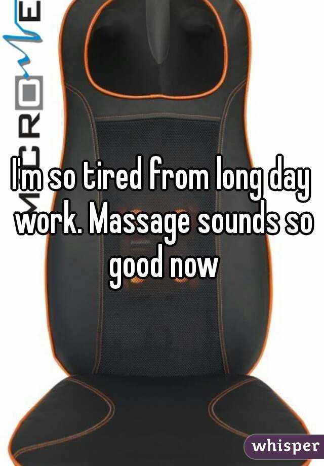 I'm so tired from long day work. Massage sounds so good now