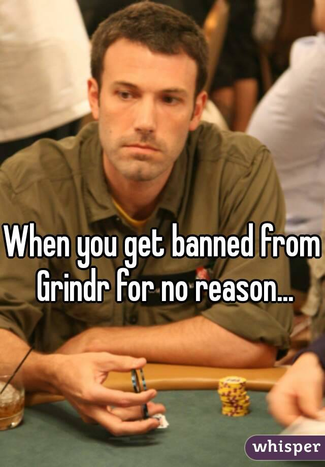 When you get banned from Grindr for no reason...