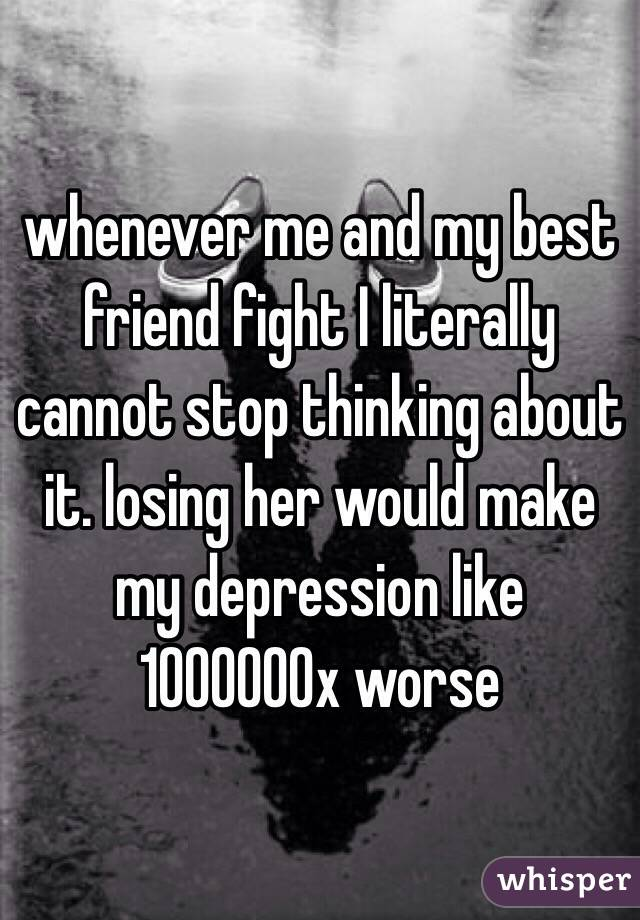whenever me and my best friend fight I literally cannot stop thinking about it. losing her would make my depression like 1000000x worse