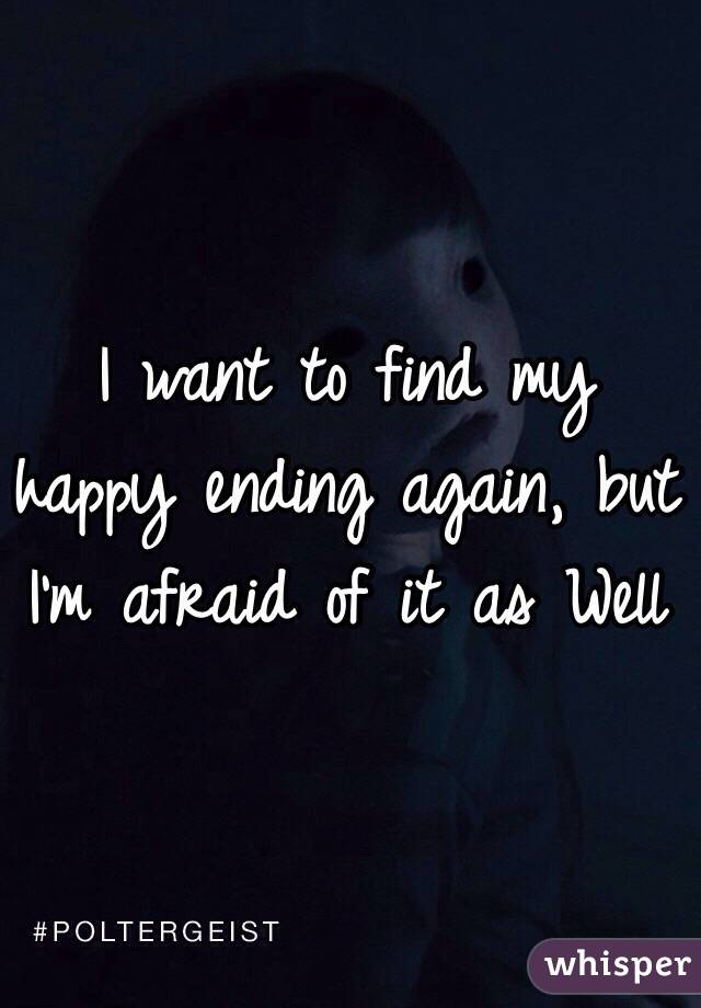 I want to find my happy ending again, but I'm afraid of it as Well