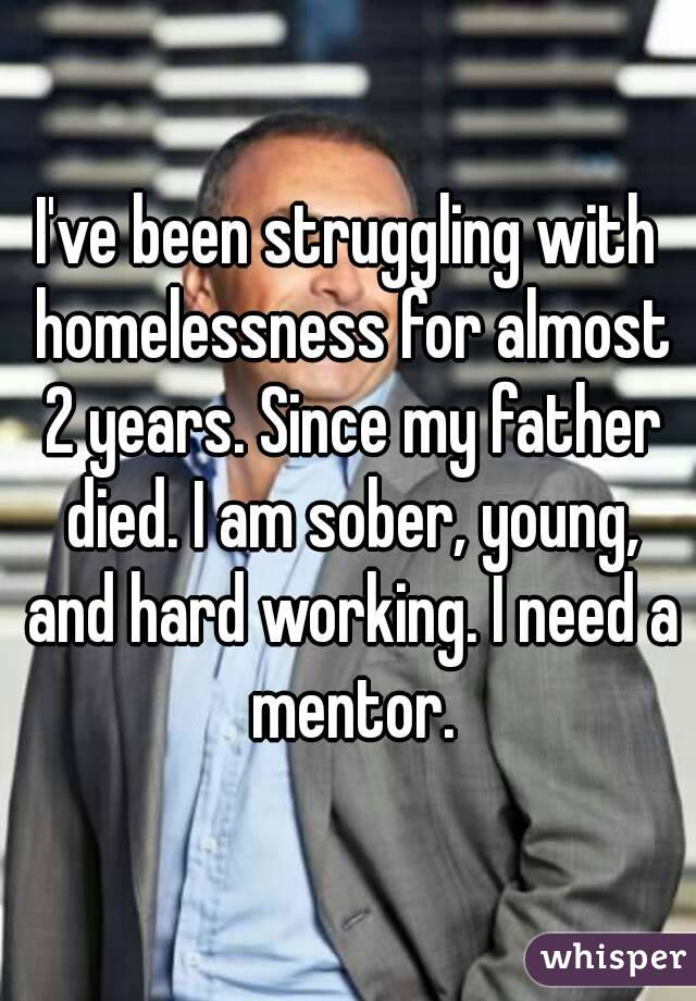 I've been struggling with homelessness for almost 2 years. Since my father died. I am sober, young, and hard working. I need a mentor.