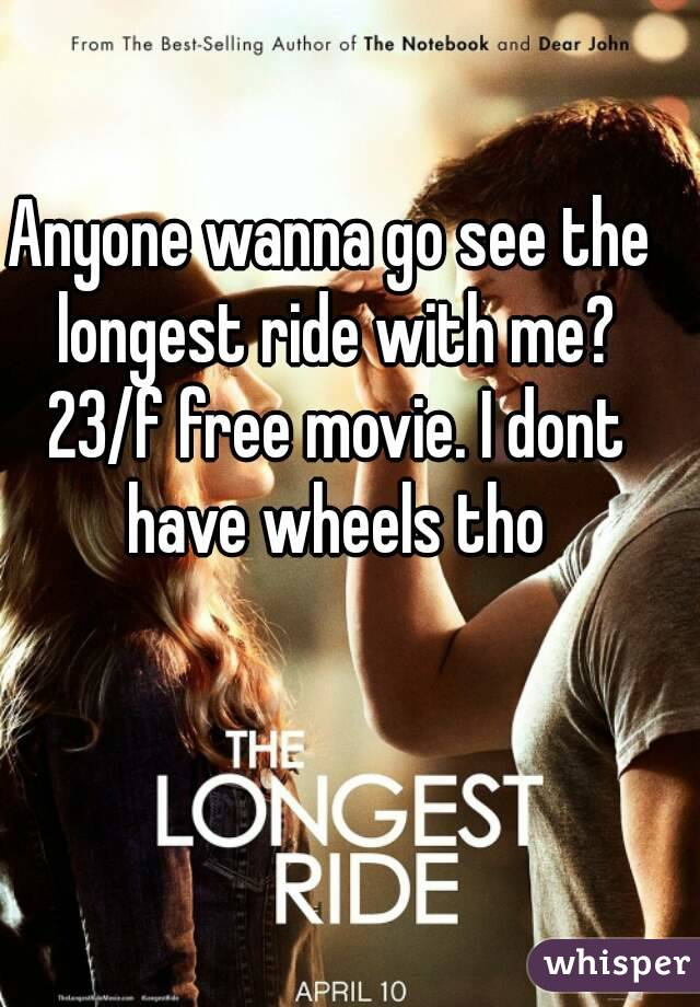 Anyone wanna go see the longest ride with me? 23/f free movie. I dont have wheels tho