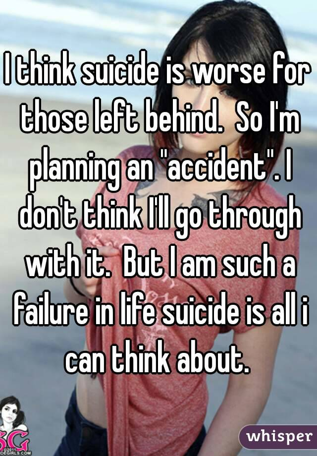 """I think suicide is worse for those left behind.  So I'm planning an """"accident"""". I don't think I'll go through with it.  But I am such a failure in life suicide is all i can think about."""
