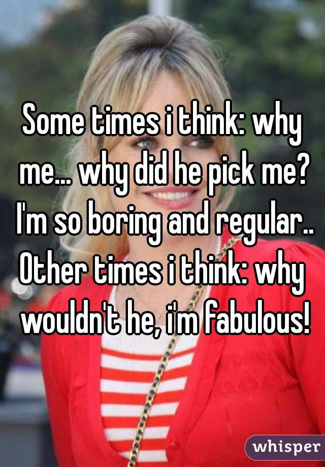 Some times i think: why me... why did he pick me? I'm so boring and regular.. Other times i think: why wouldn't he, i'm fabulous!