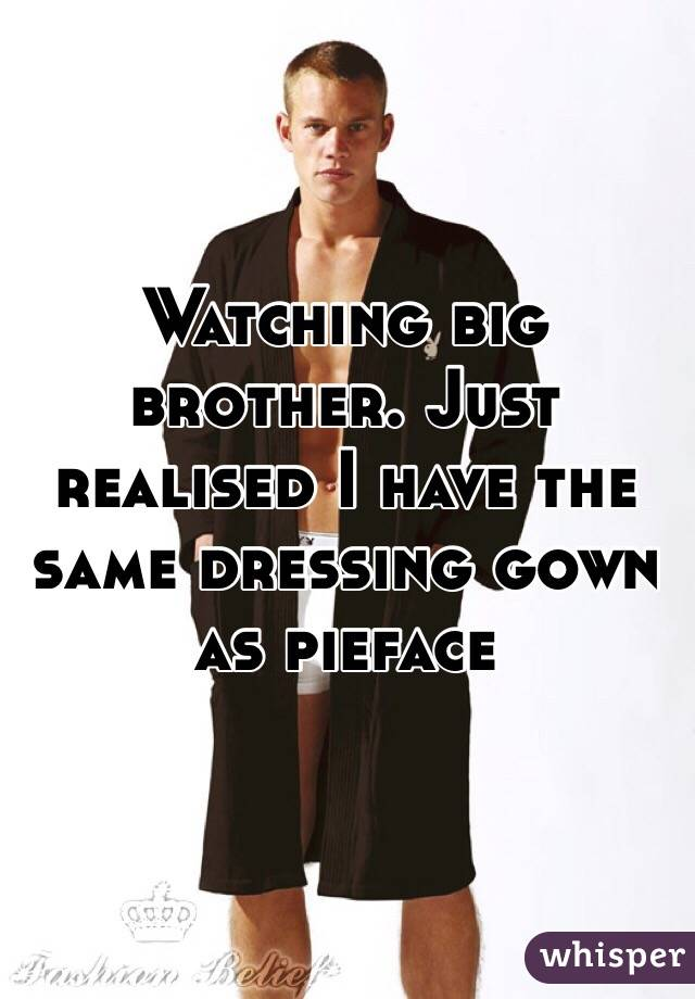 Watching big brother. Just realised I have the same dressing gown as pieface