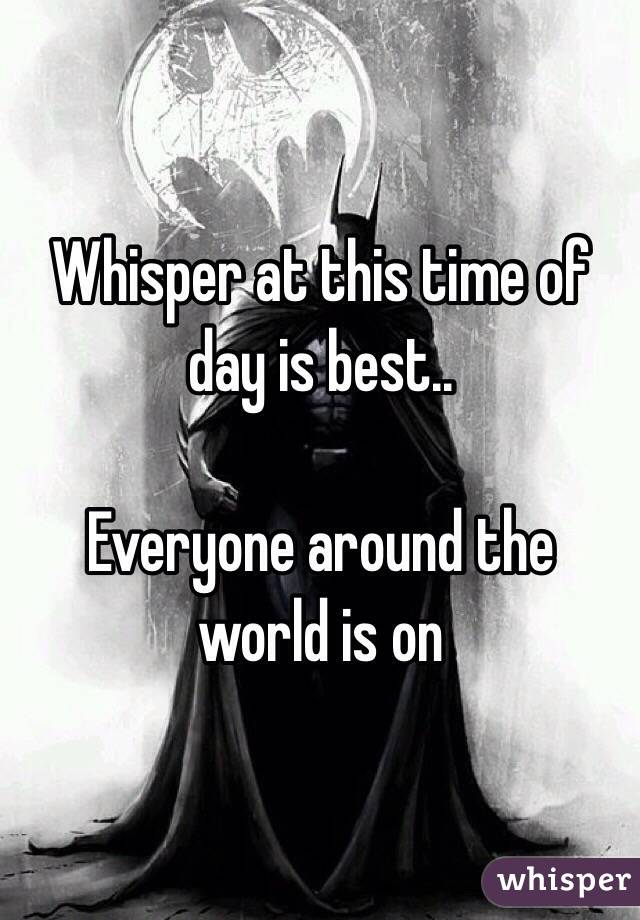 Whisper at this time of day is best..   Everyone around the world is on