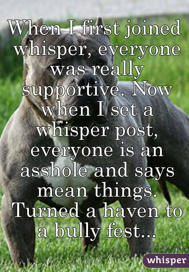 When I first joined whisper, everyone was really supportive. Now when I set a whisper post, everyone is an asshole and says mean things. Turned a haven to a bully fest...