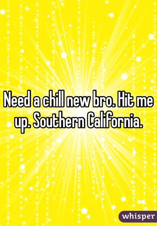 Need a chill new bro. Hit me up. Southern California.