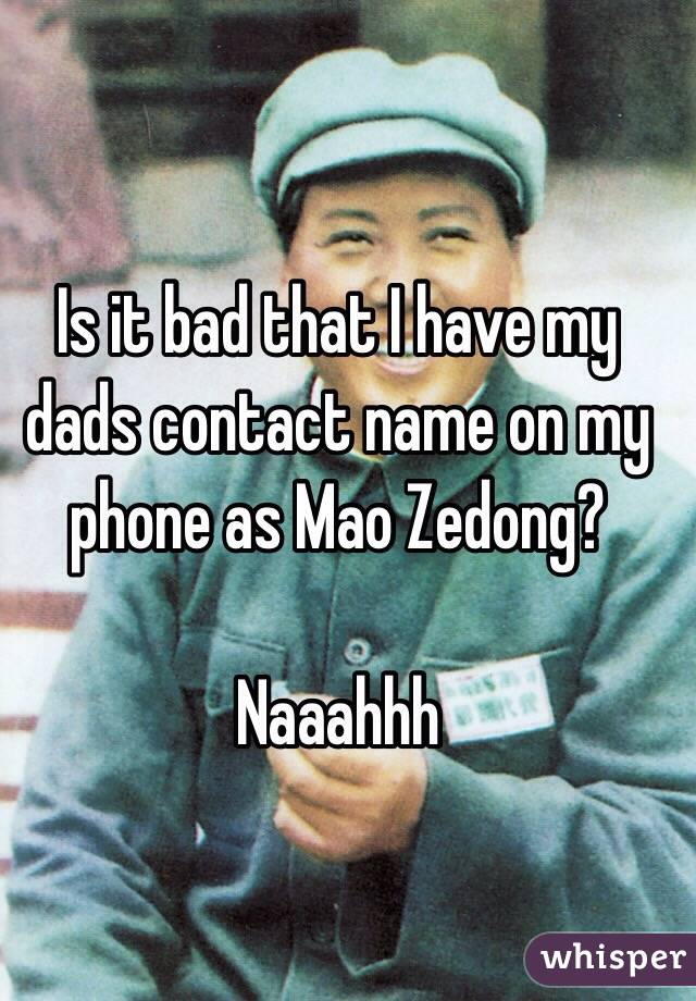 Is it bad that I have my dads contact name on my phone as Mao Zedong?  Naaahhh