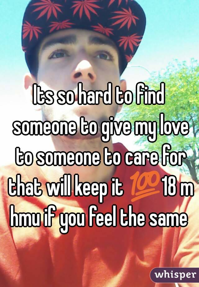 Its so hard to find someone to give my love to someone to care for that will keep it 💯18 m hmu if you feel the same