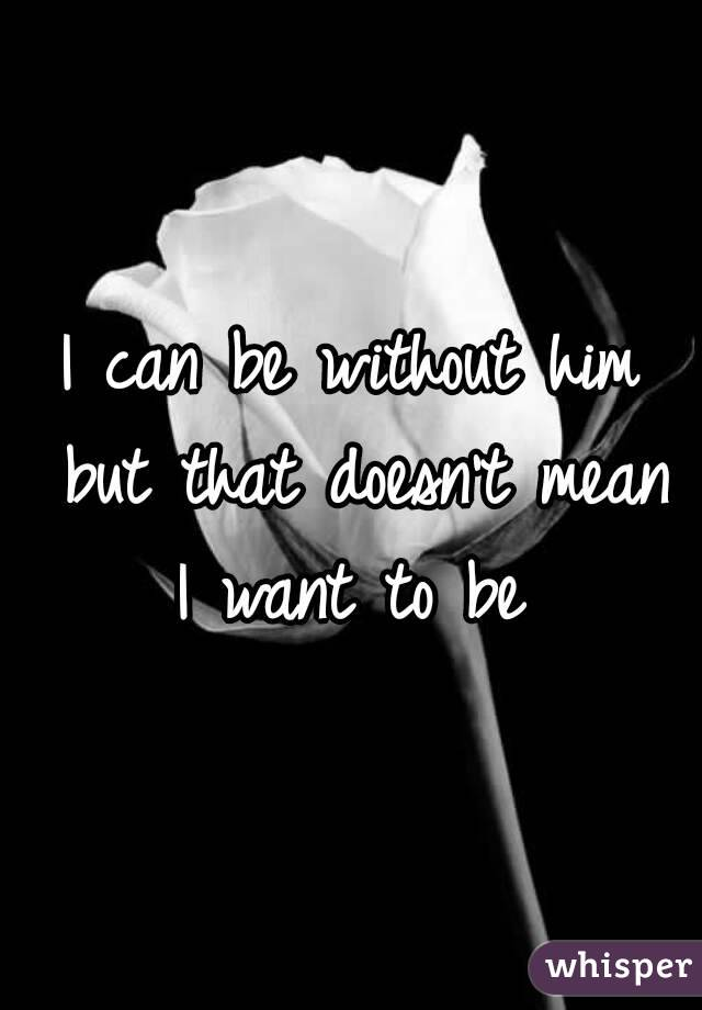 I can be without him but that doesn't mean I want to be