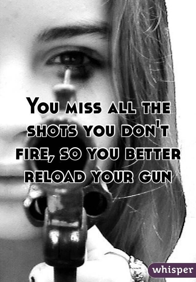 You miss all the shots you don't fire, so you better reload your gun