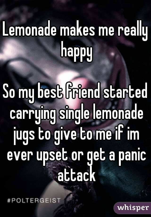 Lemonade makes me really happy  So my best friend started carrying single lemonade jugs to give to me if im ever upset or get a panic attack