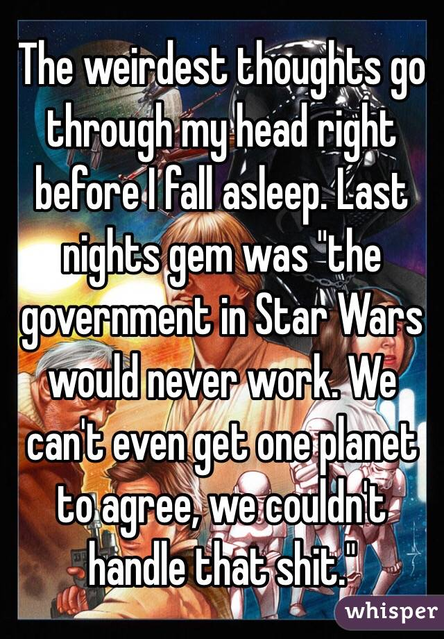 "The weirdest thoughts go through my head right before I fall asleep. Last nights gem was ""the government in Star Wars would never work. We can't even get one planet to agree, we couldn't handle that shit."""