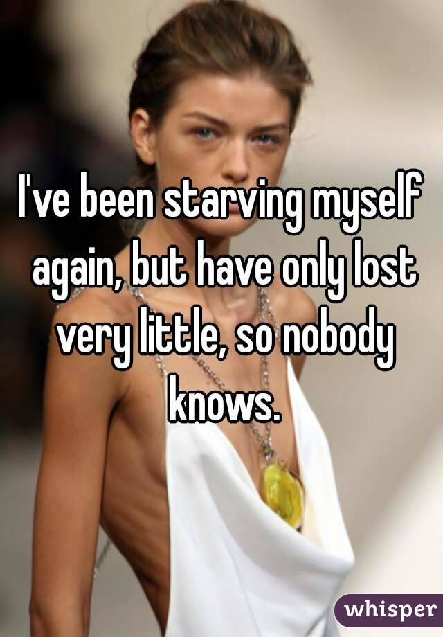 I've been starving myself again, but have only lost very little, so nobody knows.