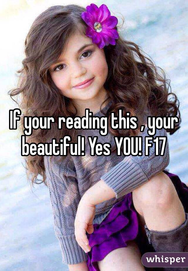 If your reading this , your beautiful! Yes YOU! F17