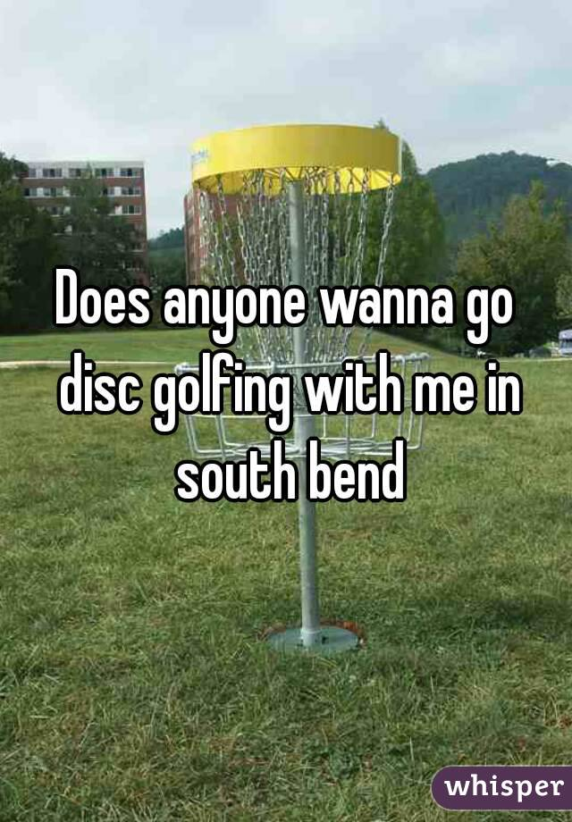Does anyone wanna go disc golfing with me in south bend