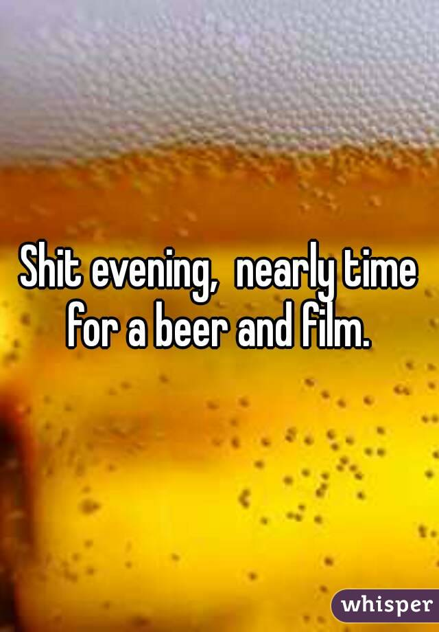 Shit evening,  nearly time for a beer and film.