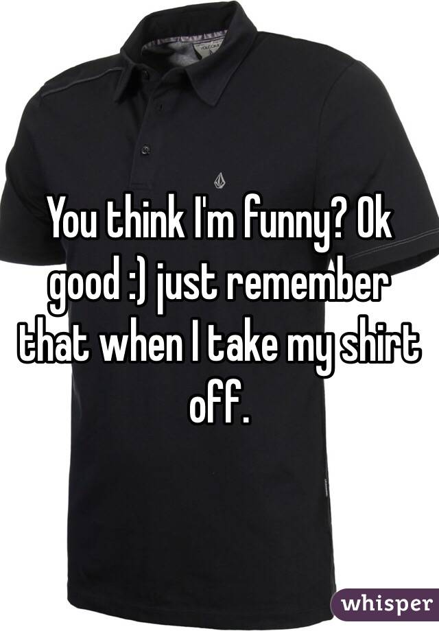You think I'm funny? Ok good :) just remember that when I take my shirt off.