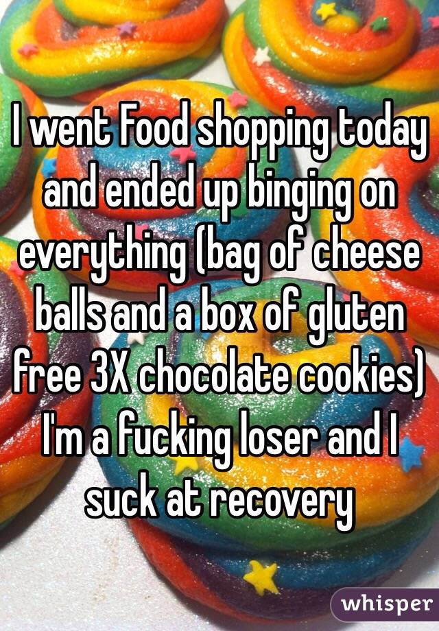 I went Food shopping today and ended up binging on everything (bag of cheese balls and a box of gluten free 3X chocolate cookies) I'm a fucking loser and I suck at recovery