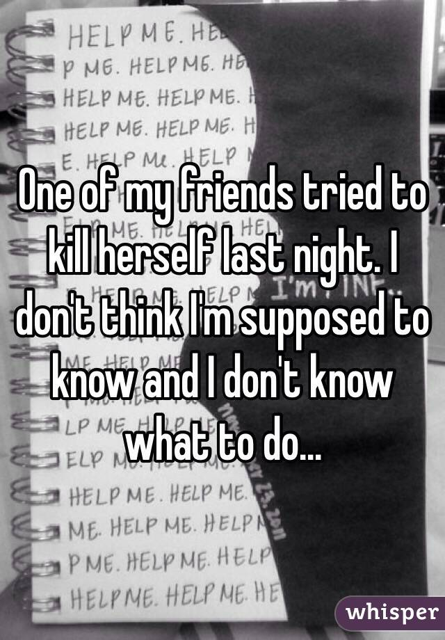 One of my friends tried to kill herself last night. I don't think I'm supposed to know and I don't know what to do...