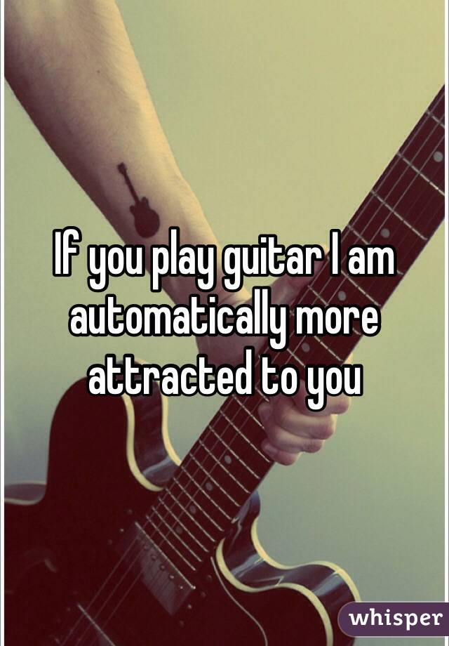 If you play guitar I am automatically more attracted to you