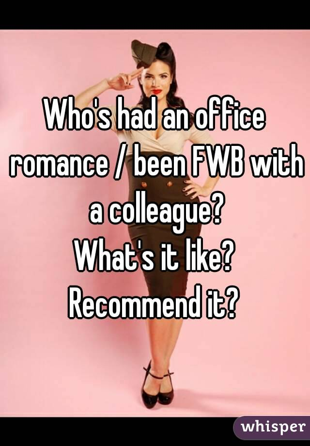 Who's had an office romance / been FWB with a colleague? What's it like? Recommend it?
