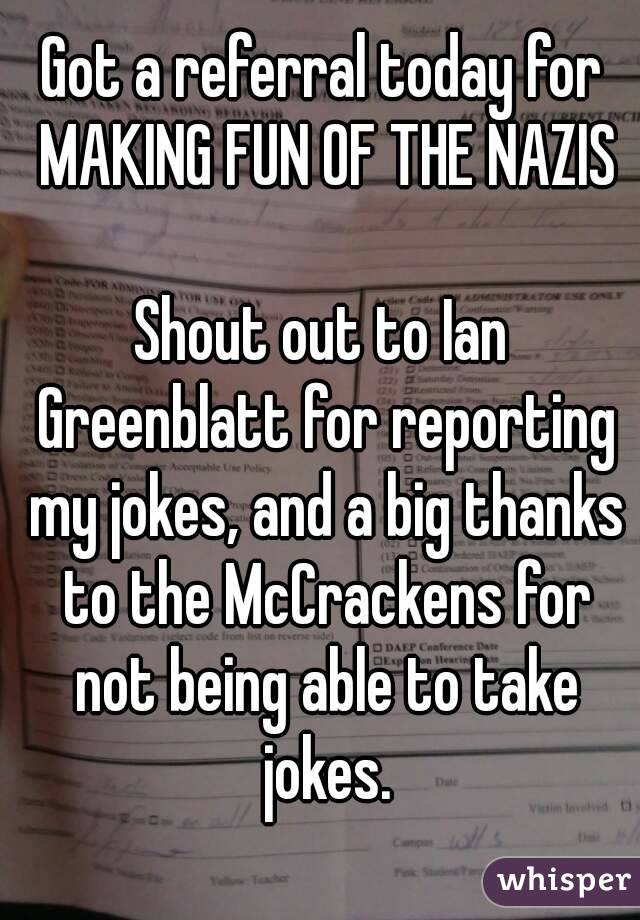 Got a referral today for MAKING FUN OF THE NAZIS  Shout out to Ian Greenblatt for reporting my jokes, and a big thanks to the McCrackens for not being able to take jokes.