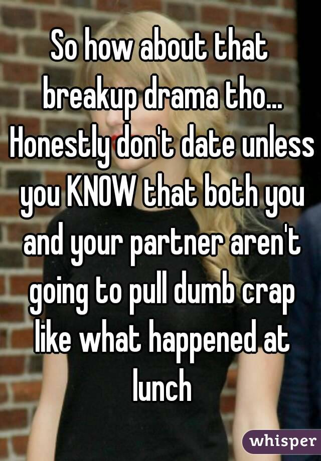 So how about that breakup drama tho... Honestly don't date unless you KNOW that both you and your partner aren't going to pull dumb crap like what happened at lunch