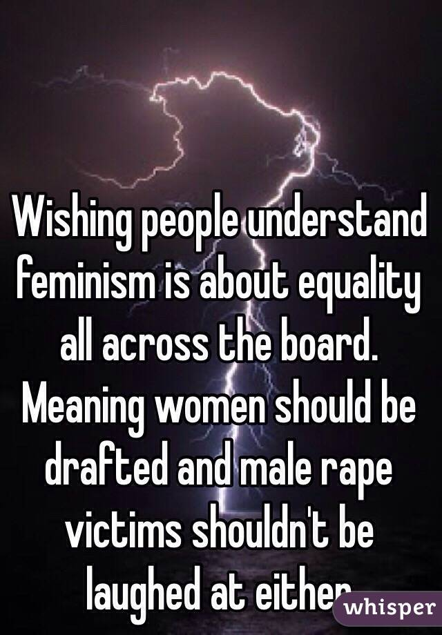 Wishing people understand feminism is about equality all across the board. Meaning women should be drafted and male rape victims shouldn't be laughed at either