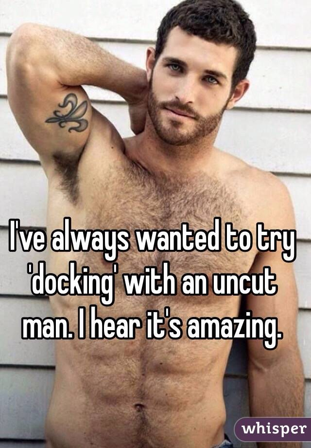 I've always wanted to try 'docking' with an uncut man. I hear it's amazing.