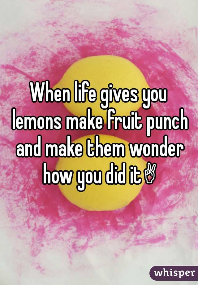 When life gives you lemons make fruit punch and make them wonder how you did it✌
