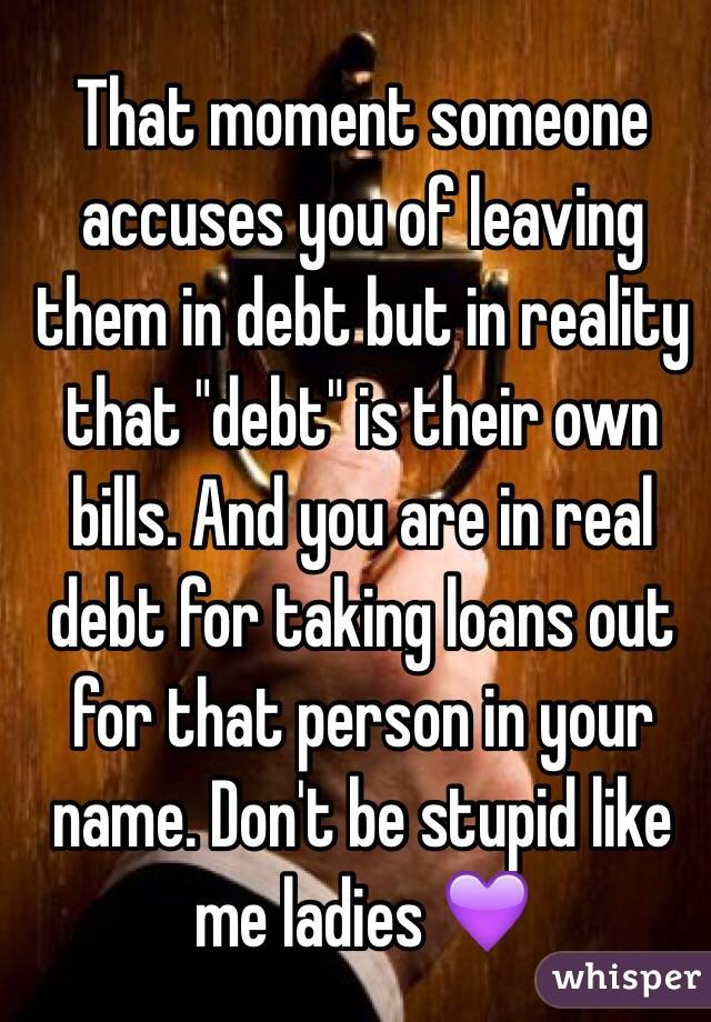"""That moment someone accuses you of leaving them in debt but in reality that """"debt"""" is their own bills. And you are in real debt for taking loans out for that person in your name. Don't be stupid like me ladies 💜"""