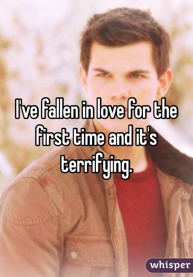 I've fallen in love for the first time and it's terrifying.