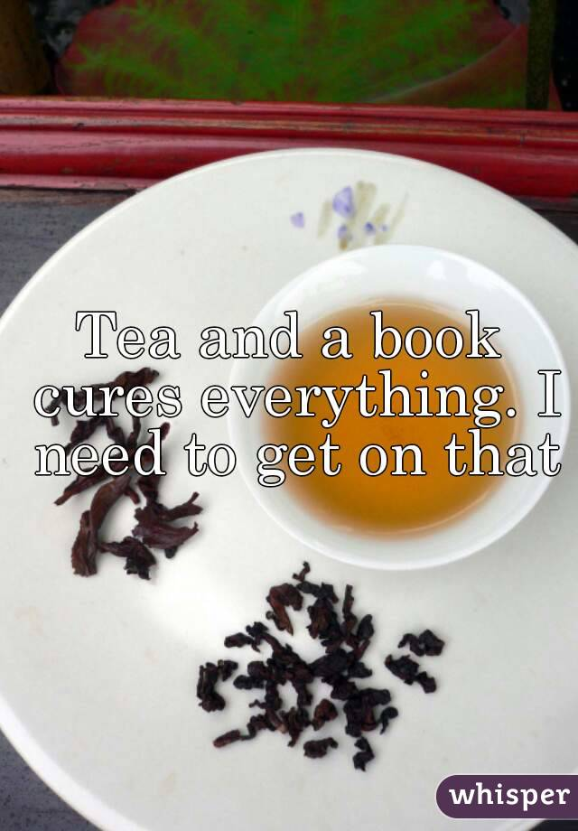 Tea and a book cures everything. I need to get on that