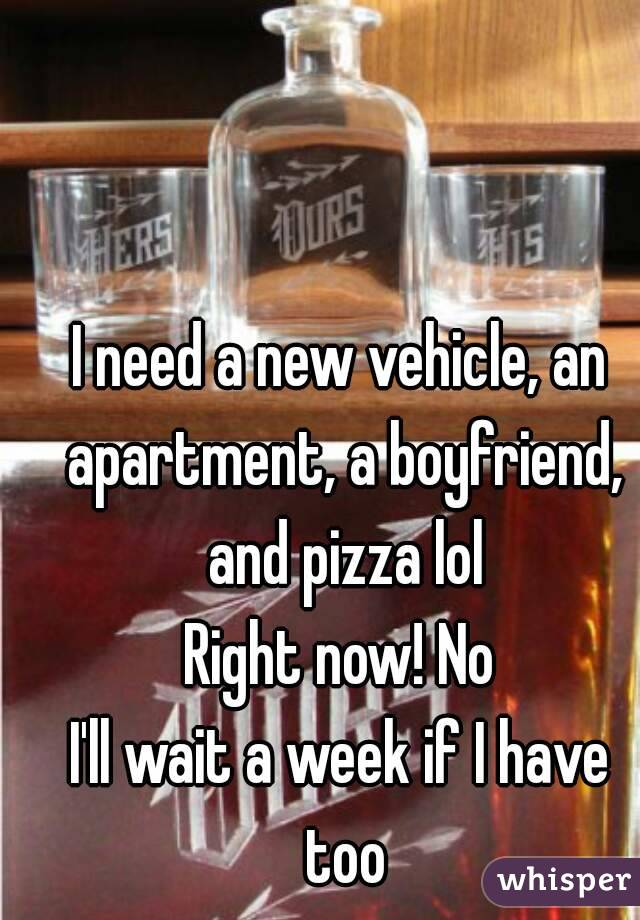 I need a new vehicle, an apartment, a boyfriend, and pizza lol Right now! No I'll wait a week if I have too
