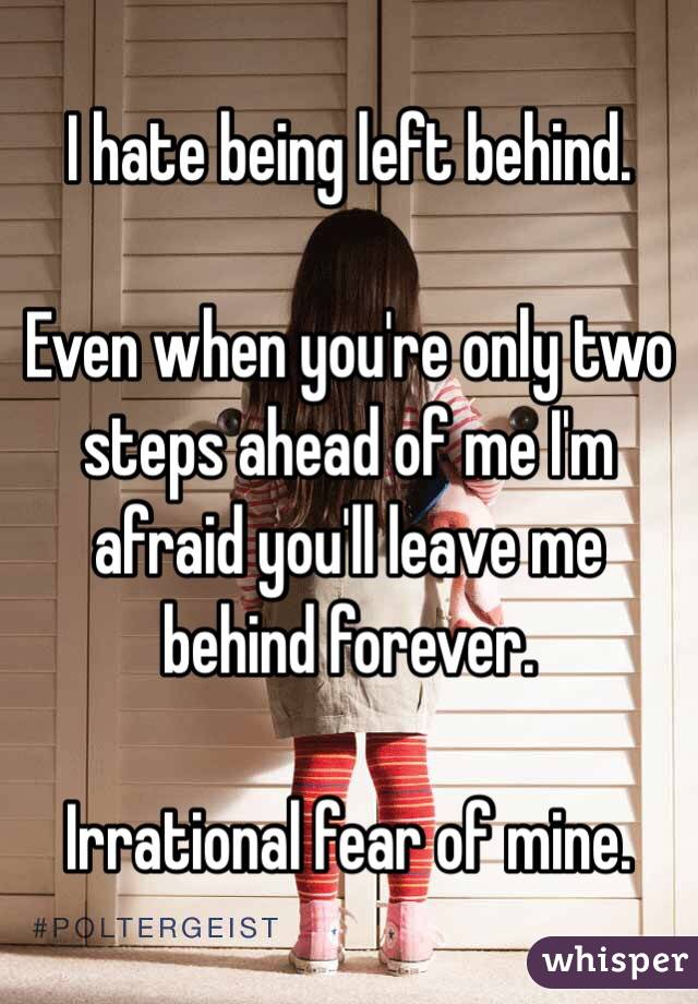 I hate being left behind.   Even when you're only two steps ahead of me I'm afraid you'll leave me behind forever.   Irrational fear of mine.