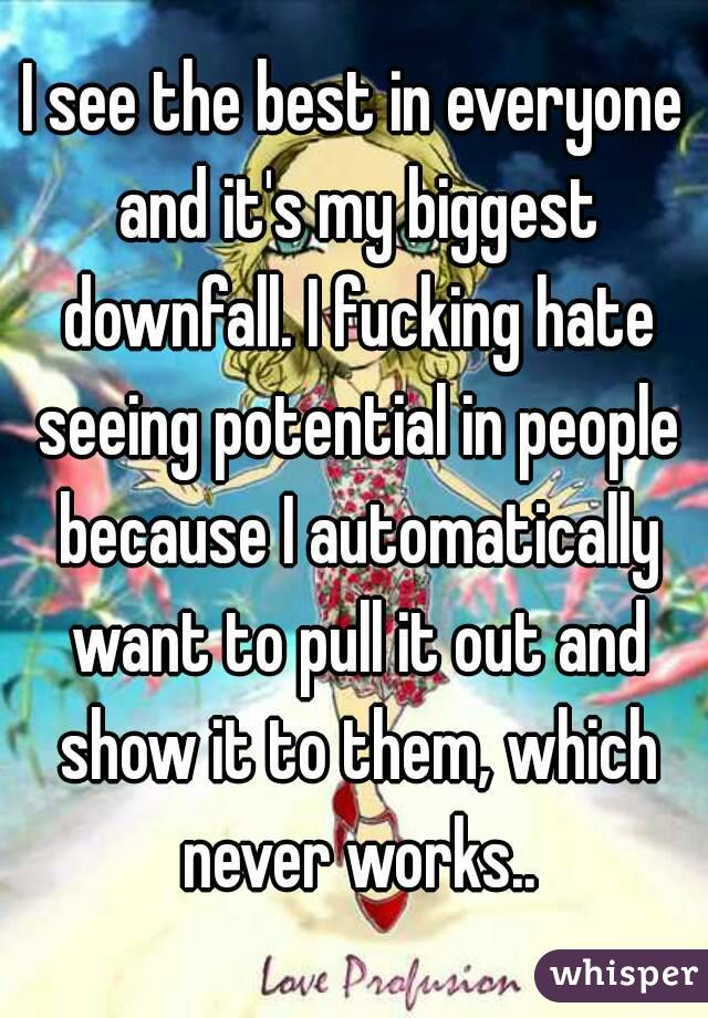 I see the best in everyone and it's my biggest downfall. I fucking hate seeing potential in people because I automatically want to pull it out and show it to them, which never works..