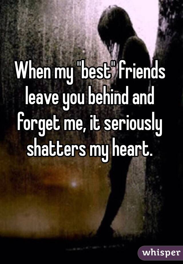 """When my """"best"""" friends leave you behind and forget me, it seriously shatters my heart."""