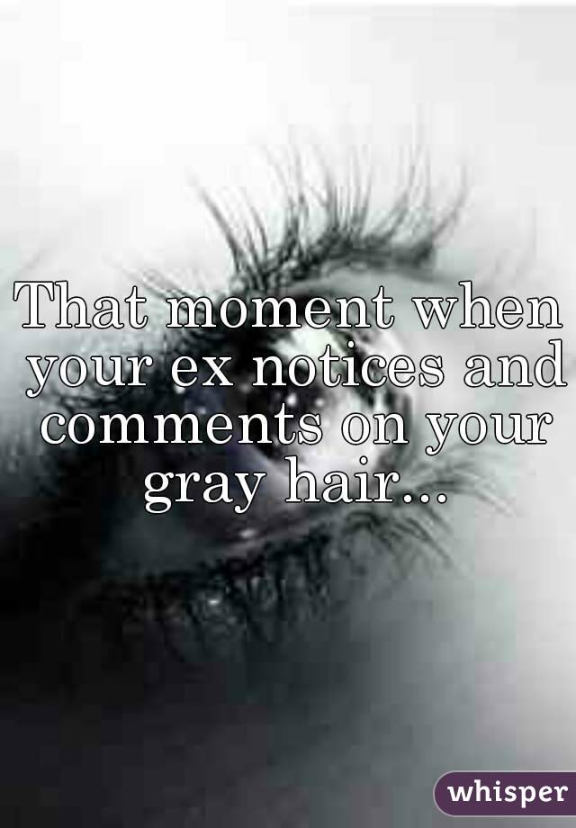 That moment when your ex notices and comments on your gray hair...