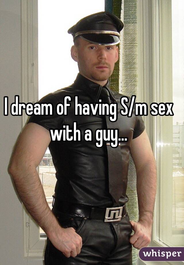 I dream of having S/m sex with a guy...