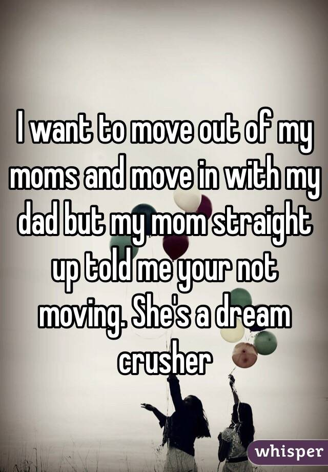 I want to move out of my moms and move in with my dad but my mom straight up told me your not moving. She's a dream crusher
