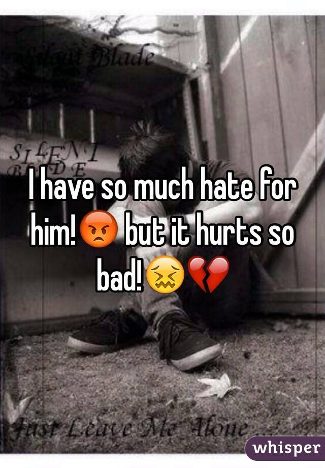 I have so much hate for him!😡 but it hurts so bad!😖💔