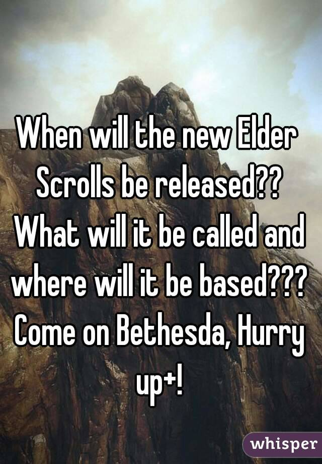 When will the new Elder Scrolls be released?? What will it be called and where will it be based??? Come on Bethesda, Hurry up+!